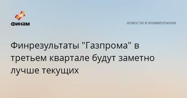 """Финрезультаты """"Газпрома"""" в третьем квартале будут заметно лучше текущих"""