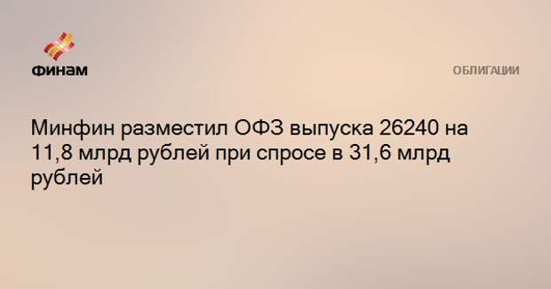 Минфин разместил ОФЗ выпуска 26240 на 11,8 млрд рублей при спросе в 31,6 млрд рублей