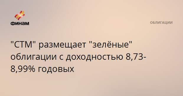 """""""СТМ"""" размещает """"зелёные"""" облигации с доходностью 8,73-8,99% годовых"""