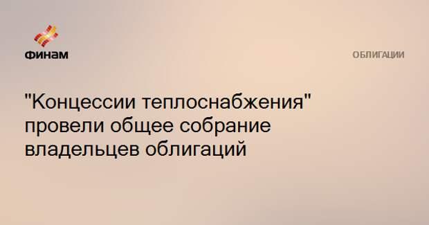 """""""Концессии теплоснабжения"""" провели общее собрание владельцев облигаций"""