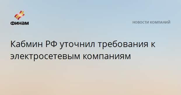 Кабмин РФ уточнил требования к электросетевым компаниям