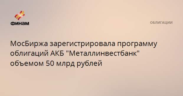 "МосБиржа зарегистрировала программу облигаций АКБ ""Металлинвестбанк"" объемом 50 млрд рублей"