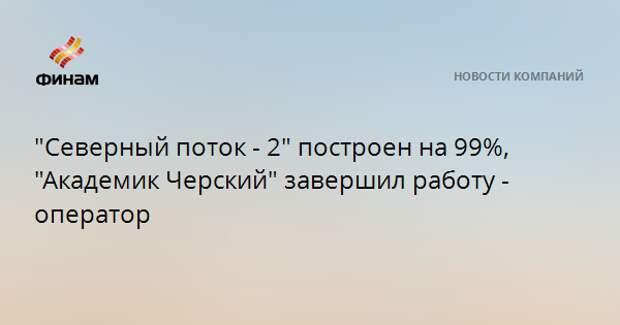 """""""Северный поток - 2"""" построен на 99%, """"Академик Черский"""" завершил работу - оператор"""