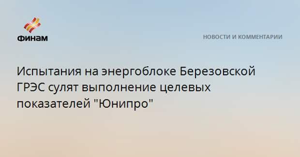 """Испытания на энергоблоке Березовской ГРЭС сулят выполнение целевых показателей """"Юнипро"""""""