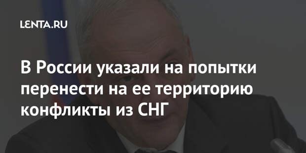 В России указали на попытки перенести на ее территорию конфликты из СНГ
