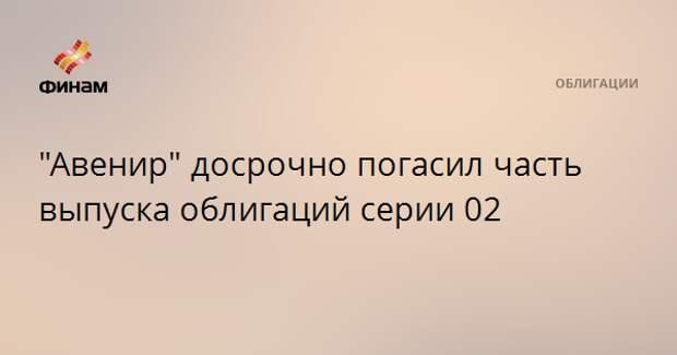 """""""Авенир"""" досрочно погасил часть выпуска облигаций серии 02"""