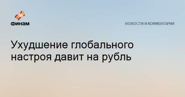 Ухудшение глобального настроя давит на рубль