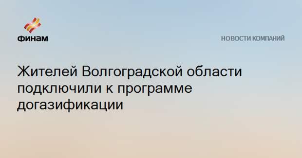 Жителей Волгоградской области подключили к программе догазификации