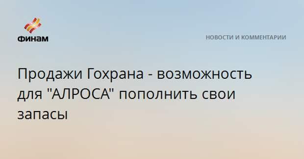 """Продажи Гохрана - возможность для """"АЛРОСА"""" пополнить свои запасы"""