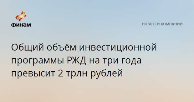 Общий объём инвестиционной программы РЖД на три года превысит 2 трлн рублей