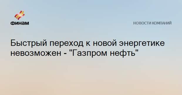 """Быстрый переход к новой энергетике невозможен - """"Газпром нефть"""""""