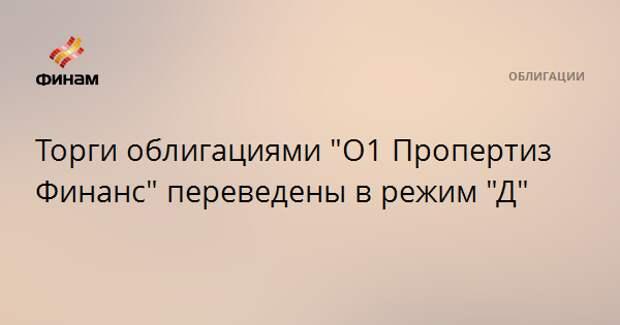 """Торги облигациями """"О1 Пропертиз Финанс"""" переведены в режим """"Д"""""""