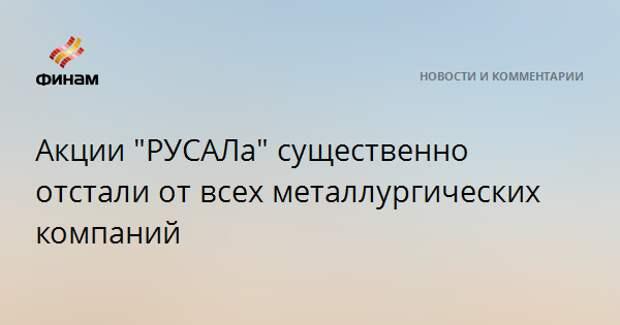 """Акции """"РУСАЛа"""" существенно отстали от всех металлургических компаний"""