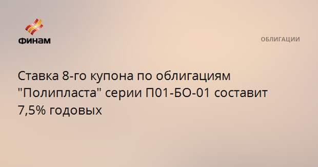 """Ставка 8-го купона по облигациям """"Полипласта"""" серии П01-БО-01 составит 7,5% годовых"""