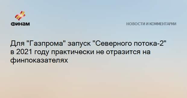 """Для """"Газпрома"""" запуск """"Северного потока-2"""" в 2021 году практически не отразится на финпоказателях"""