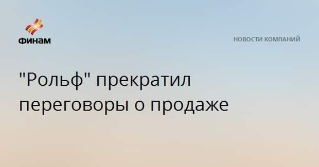 """""""Рольф"""" прекратил переговоры о продаже"""