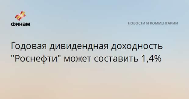 """Годовая дивидендная доходность """"Роснефти"""" может составить 1,4%"""