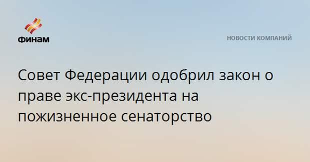Совет Федерации одобрил закон о праве экс-президента на пожизненное сенаторство