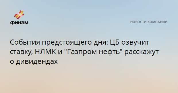 """События предстоящего дня: ЦБ озвучит ставку, НЛМК и """"Газпром нефть"""" расскажут о дивидендах"""