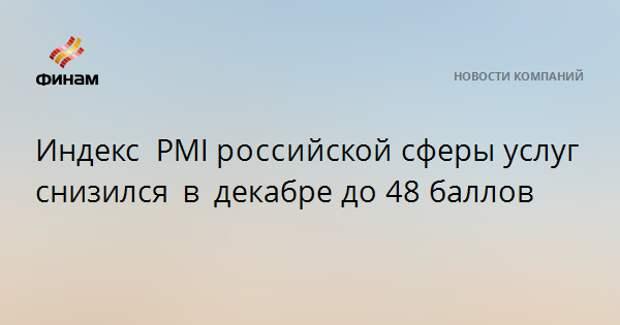 Индекс PMIроссийскойсферы услуг снизился в декабредо48 баллов