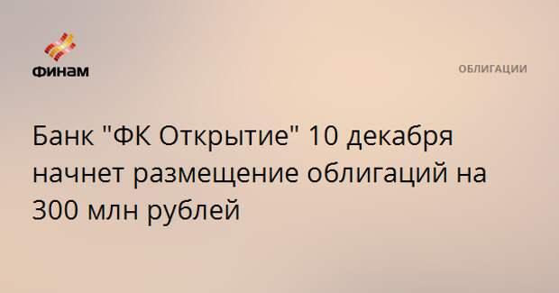 """Банк """"ФК Открытие"""" 10 декабря начнет размещение облигаций на 300 млн рублей"""