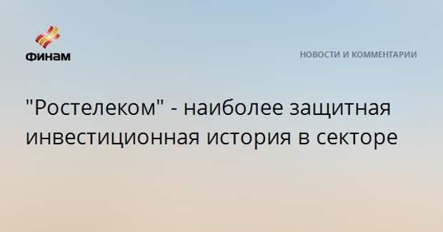 """""""Ростелеком"""" - наиболее защитная инвестиционная история в секторе"""