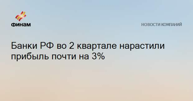 Банки РФ во 2 квартале нарастили прибыль почти на 3%