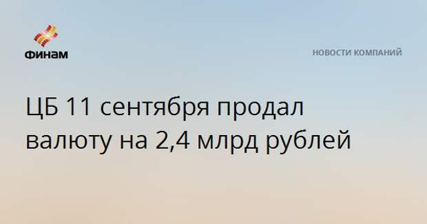 ЦБ 11 сентября продал валюту на 2,4 млрд рублей