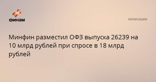 Минфин разместил ОФЗ выпуска 26239 на 10 млрд рублей при спросе в 18 млрд рублей