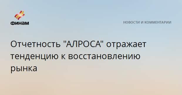 """Отчетность """"АЛРОСА"""" отражает тенденцию к восстановлению рынка"""