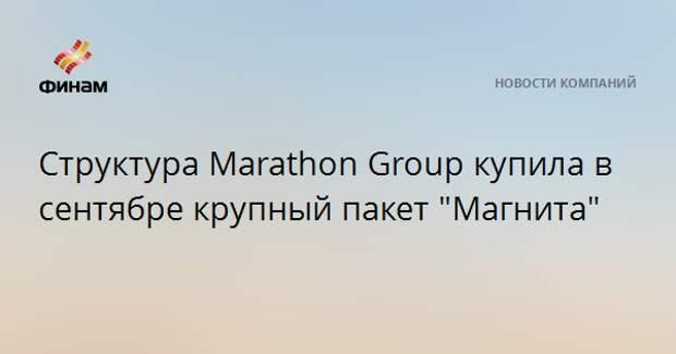 """Структура Marathon Group купила в сентябре крупный пакет """"Магнита"""""""