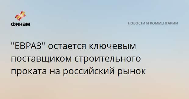 """""""ЕВРАЗ"""" остается ключевым поставщиком строительного проката на российский рынок"""