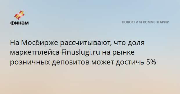 На Мосбирже рассчитывают, что доля маркетплейса Finuslugi.ru на рынке розничных депозитов может достичь 5%