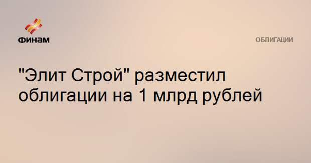 """""""Элит Строй"""" разместил облигации на 1 млрд рублей"""