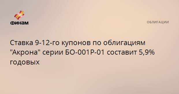 """Ставка 9-12-го купонов по облигациям """"Акрона"""" серии БО-001Р-01 составит 5,9% годовых"""