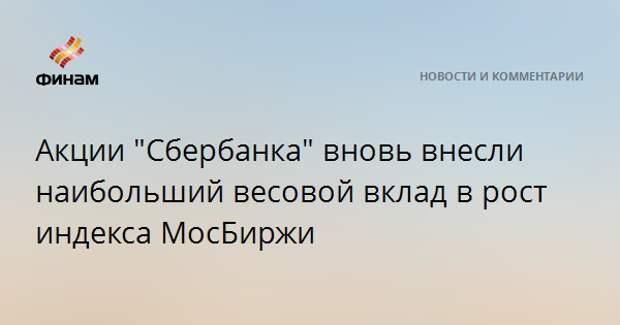 """Акции """"Сбербанка"""" вновь внесли наибольший весовой вклад в рост индекса МосБиржи"""