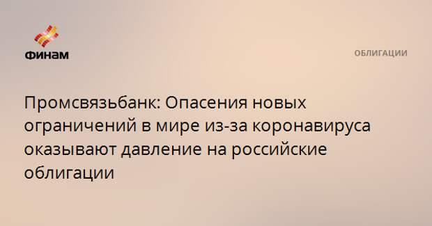 Промсвязьбанк: Опасения новых ограничений в мире из-за коронавируса оказывают давление на российские облигации