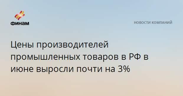 Цены производителей промышленных товаров в РФ в июне выросли почти на 3%