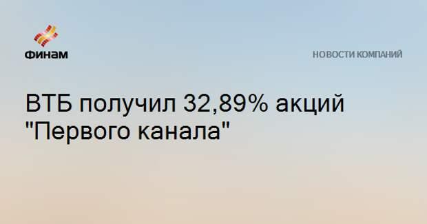 """ВТБ получил 32,89% акций """"Первого канала"""""""