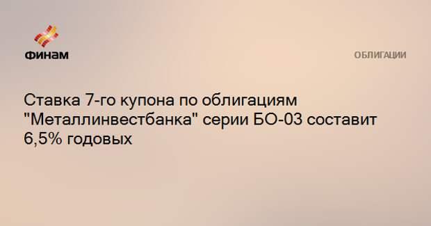 """Ставка 7-го купона по облигациям """"Металлинвестбанка"""" серии БО-03 составит 6,5% годовых"""