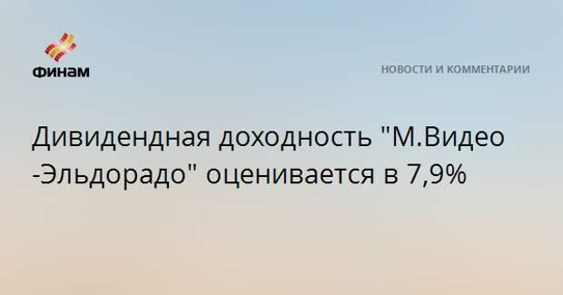 """Дивидендная доходность """"М.Видео-Эльдорадо"""" оценивается в 7,9%"""