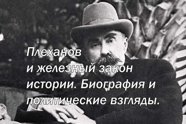 Георгий Валентинович Плеханов и железный закон истории. Биография и политические взгляды.