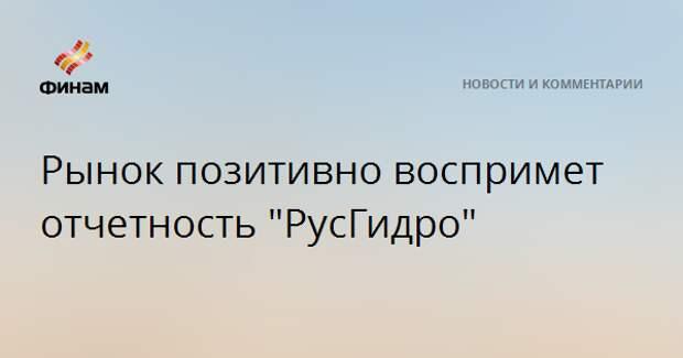 """Рынок позитивно воспримет отчетность """"РусГидро"""""""