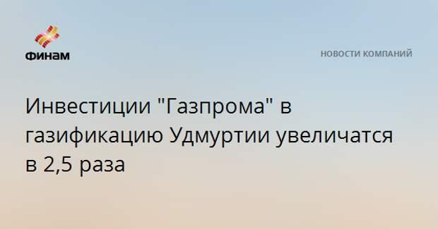 """Инвестиции """"Газпрома"""" в газификацию Удмуртии увеличатся в 2,5 раза"""