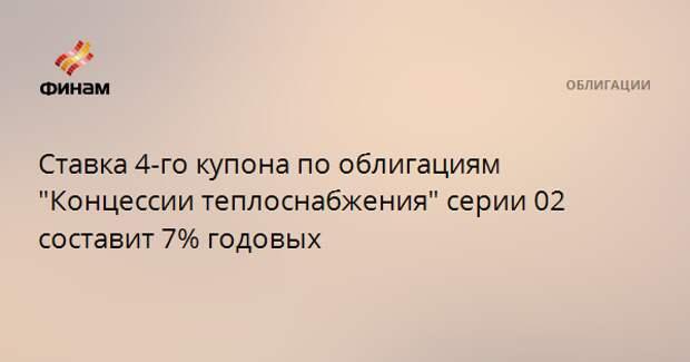 """Ставка 4-го купона по облигациям """"Концессии теплоснабжения"""" серии 02 составит 7% годовых"""