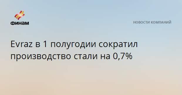 Evrazв 1 полугодии сократил производство стали на 0,7%
