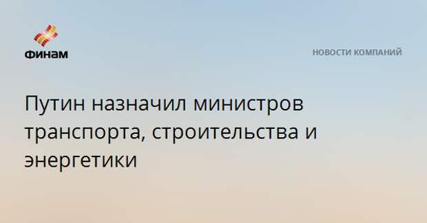 Путин назначил министров транспорта, строительства и энергетики
