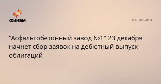 """""""Асфальтобетонный завод №1"""" 23 декабря начнет сбор заявок на дебютный выпуск облигаций"""