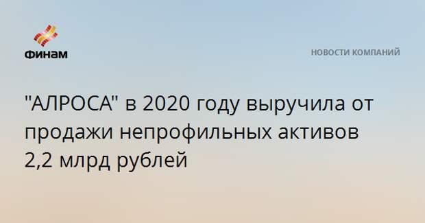 """""""АЛРОСА"""" в 2020 году выручила от продажи непрофильных активов 2,2 млрд рублей"""