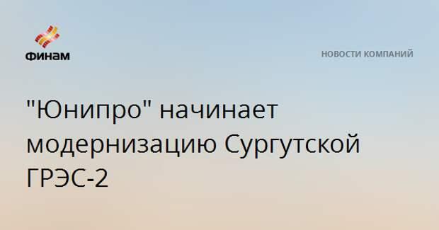 """""""Юнипро"""" начинает модернизацию Сургутской ГРЭС-2"""